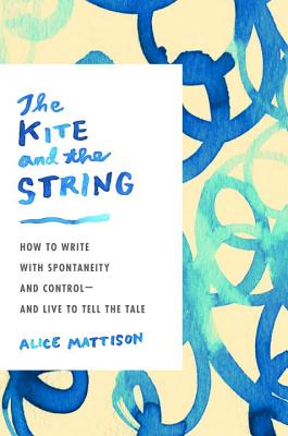 The Kite and the String: How to Write with Spontaneity and Control--and Live to Tell the Tale Cover Image