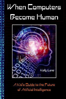 When Computers Become Human: A Kid's Guide to the Future of Artificial Intelligence Cover Image