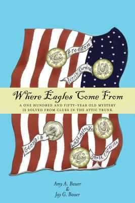 Where Eagles Come From: A One Hundred and Fifty-Year Old Mystery is Solved From Clues in the Attic Trunk Cover Image
