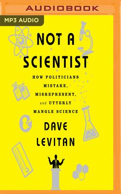 Not a Scientist: How Politicians Mistake, Misrepresent and Utterly Mangle Science Cover Image