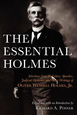 The Essential Holmes: Selections from the Letters, Speeches, Judicial Opinions, and Other Writings of Oliver Wendell Holmes, Jr. Cover Image