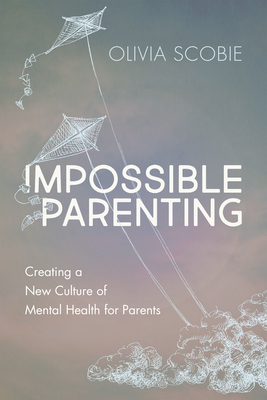 Impossible Parenting: Creating a New Culture of Mental Health for Parents Cover Image