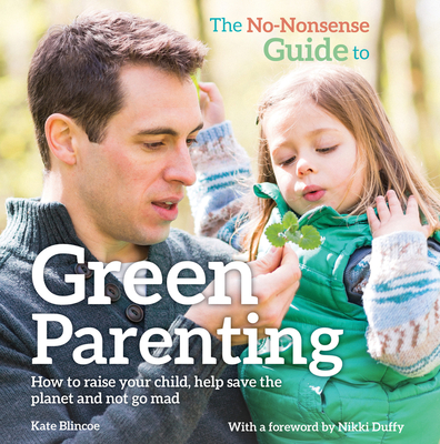 The No Nonsense Guide to Green Parenting: How to Raise Your Child, Help Save the Planet and Not Go Mad Cover Image