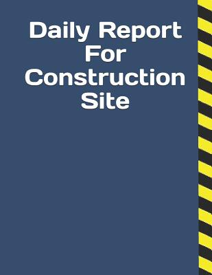 Daily Report For Construction Site: Construction Site Record Book Job Site Project Management Report Equipment Log Book Contractor Log Book Daily Reco Cover Image