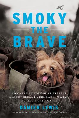 Smoky the Brave: How a Feisty Yorkshire Terrier Mascot Became a Comrade-in-Arms during World War II Cover Image