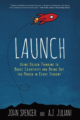 Launch: Using Design Thinking to Boost Creativity and Bring Out the Maker in Every Student Cover Image