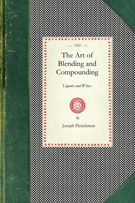 Art of Blending and Compounding: Showing How All the Favorite Brands and Various Grades of Whiskeys, Brandies, Wines, &etc. Are Prepared by Dealers Ad (Cooking in America) Cover Image