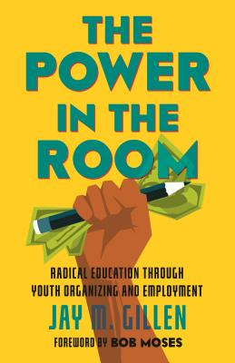 The Power in the Room: Radical Education Through Youth Organizing and Employment Cover Image