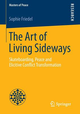 The Art of Living Sideways: Skateboarding, Peace and Elicitive Conflict Transformation (Masters of Peace) Cover Image