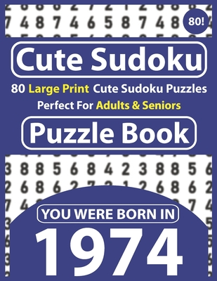 Cute Sudoku Puzzle Book: 80 Large Print Cute Sudoku Puzzles Perfect For Adults & Seniors: You Were Born In 1974: One Puzzles Per Page With Solu Cover Image