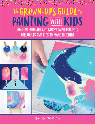The Grown-Up's Guide to Painting with Kids: 20+ fun fluid art and messy paint projects for adults and kids to make together Cover Image