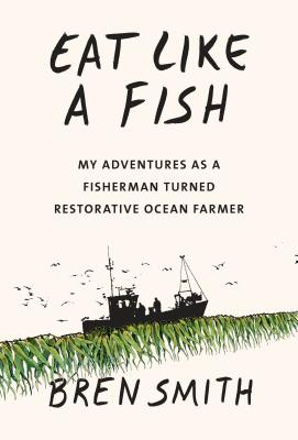 Eat Like a Fish: My Adventures as a Fisherman Turned Restorative Ocean Farmer Cover Image