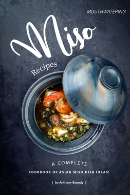 Mouthwatering Miso Recipes: A Complete Cookbook of Asian Miso Dish Ideas! Cover Image
