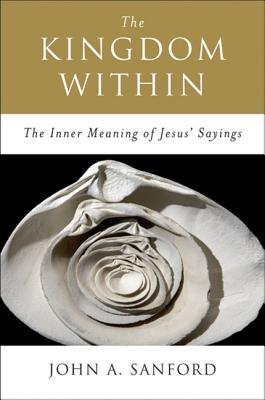 The Kingdom Within: The Inner Meaning of Jesus' Sayings Cover Image