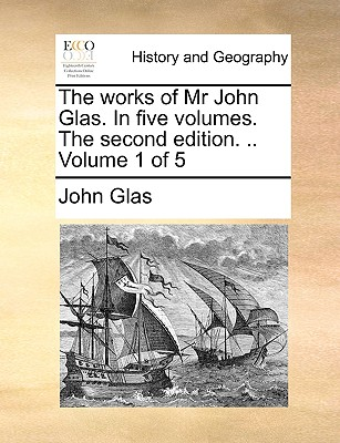 Cover for The Works of MR John Glas. in Five Volumes. the Second Edition. .. Volume 1 of 5