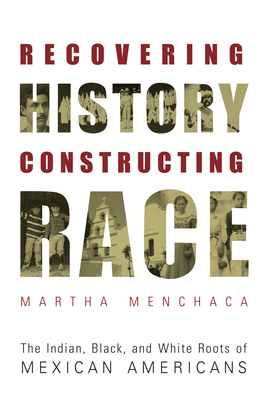 Recovering History, Constructing Race: The Indian, Black, and White Roots of Mexican Americans (Joe R. and Teresa Lozana Long Series in Latin American and Latino Art and Culture) Cover Image