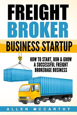 Freight Broker Business Startup: How to Start, Run & Grow a Successful Freight Brokerage Business Cover Image