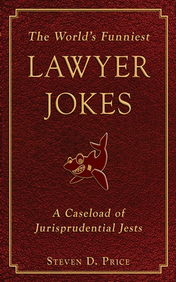 The World's Funniest Lawyer Jokes: A Caseload of Jurisprudential Jests Cover Image