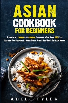 Asian Cookbook For Beginners: 2 books in 1: Indian And Chinese Cookbook With Over 200 Easy Recipes For Prepare At Home Tasty Dishes And Spicy Up You Cover Image