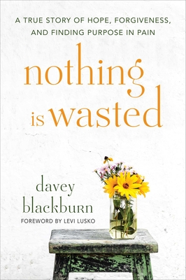 Nothing Is Wasted: A True Story of Hope, Forgiveness, and Finding Purpose in Pain Cover Image