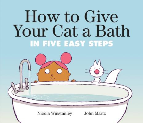 How to Give Your Cat a Bath: in Five Easy Steps by Nicola Winstanley