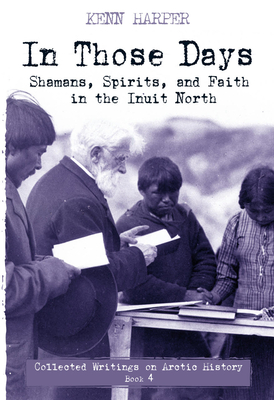 In Those Days: Shamans, Spirits, and Faith in the Inuit North (In Those Days: Collected Writings on Arctic History) Cover Image