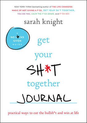 Get Your Sh*t Together Journal: Practical Ways to Cut the Bullsh*t and Win at Life (A No F*cks Given Journal) Cover Image