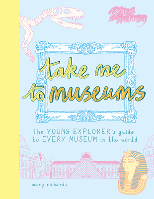 Take Me to Museums: The Young Explorer's Guide to Every Museum in the World