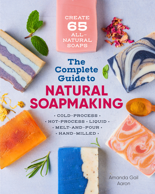 The Complete Guide to Natural Soap Making: Create 65 All-Natural Cold-Process, Hot-Process, Liquid, Melt-And-Pour, and Hand-Milled Soaps Cover Image