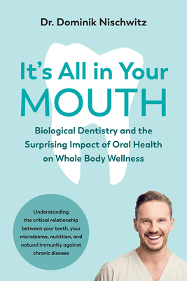 It's All in Your Mouth: Biological Dentistry and the Surprising Impact of Oral Health on Whole Body Wellness Cover Image