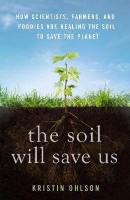 The Soil Will Save Us: How Scientists, Farmers, and Foodies Are Healing the Soil to Save the Planet Cover Image