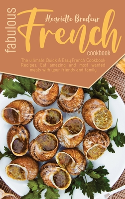Fabulous French Cookbook: The ultimate Quick and Easy French Cookbook Recipes. Eat amazing and most wanted meals with your friends and family. Cover Image