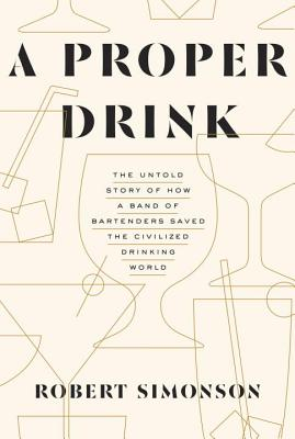 A Proper Drink: The Untold Story of How a Band of Bartenders Saved the Civilized Drinking World Cover Image