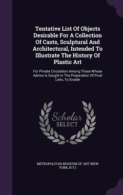 Tentative List of Objects Desirable for a Collection of Casts, Sculptural and Architectural, Intended to Illustrate the History of Plastic Art: For Pr Cover Image