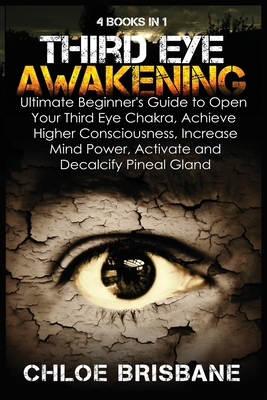 Third Eye Awakening: 4 in 1 Bundle: Ultimate Beginner's Guide to Open Your Third Eye Chakra, Achieve Higher Consciousness, Increase Mind Po Cover Image