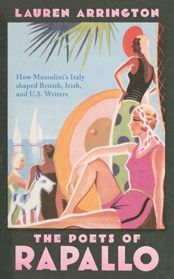 The Poets of Rapallo: How Mussolini's Italy Shaped British, Irish, and U.S. Writers Cover Image