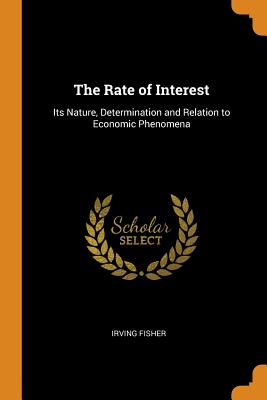 The Rate of Interest: Its Nature, Determination and Relation to Economic Phenomena Cover Image