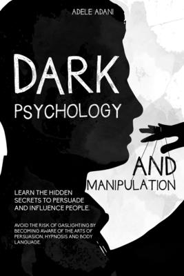 Dark Psychology and Manipulation: Learn the hidden secrets to persuade and influence people. Avoid the risk of gaslighting by becoming aware of the ar Cover Image