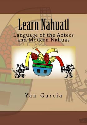 Learn Nahuatl: Language of the Aztecs and Modern Nahuas Cover Image