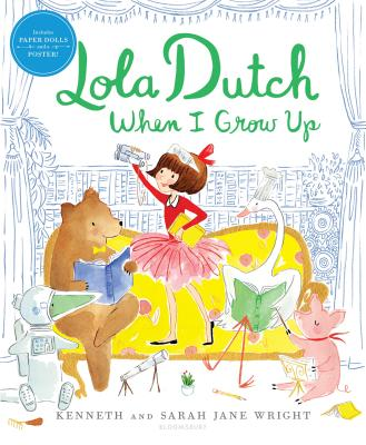 Lola Dutch When I Grow Up Kenneth Wright, Sarah Jane Wright (Illus.), Bloomsbury Children's Books, $17.99,