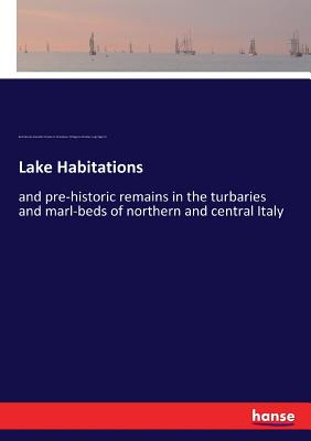 Lake Habitations: and pre-historic remains in the turbaries and marl-beds of northern and central Italy Cover Image