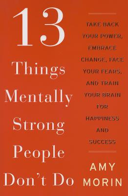 13 Things Mentally Strong People Don't Do: Take Back Your Power, Embrace Change, Face Your Fears and Train Your Brain for Happiness and Success Cover Image
