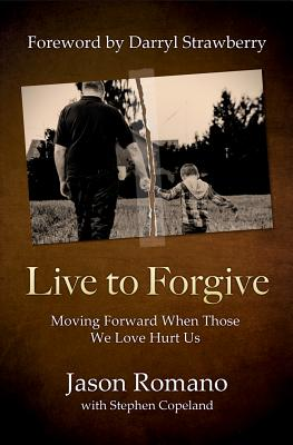 Live to Forgive: Moving Forward When Those We Love Hurt Us Cover Image