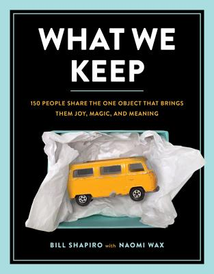 What We Keep: 150 People Share the One Object that Brings Them Joy, Magic, and Meaning Cover Image