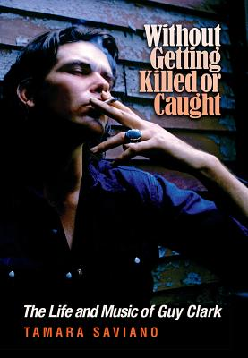 Without Getting Killed or Caught: The Life and Music of Guy Clark (John and Robin Dickson Series in Texas Music, sponsored by the Center for Texas Music History, Texas State University) Cover Image