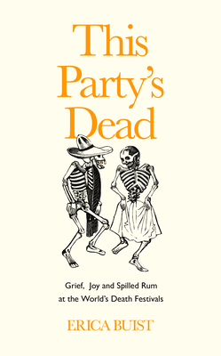 This Party's Dead: Grief, Joy and Spilled Rum at the World's Death Festivals Cover Image