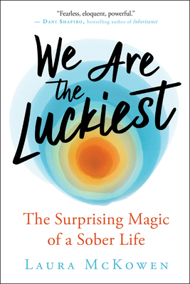 We Are the Luckiest: The Surprising Magic of a Sober Life Cover Image