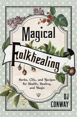 Magical Folkhealing: Herbs, Oils, and Recipes for Health, Healing, and Magic Cover Image