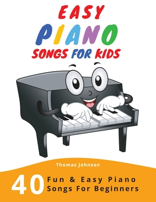 Easy Piano Songs For Kids: 40 Fun & Easy Piano Songs For Beginners (Easy Piano Sheet Music With Letters For Beginners) Cover Image