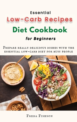 Essential Low-Carb Recipes Diet Cookbook for Beginners: Prepare really delicious dishes with the essential low-carb diet for busy people Cover Image